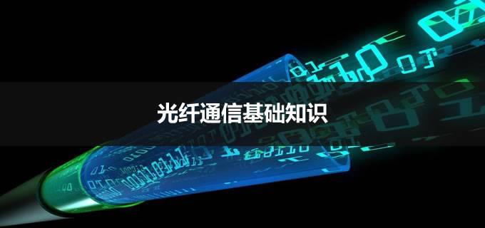 一篇详细的光纤通信传输基础知识,让你彻底了解光纤