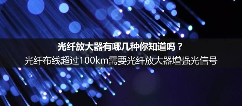 光纤布线超过100km需要的光纤放大器有哪几种你知道吗?