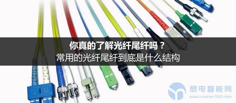 你真的了解光纤尾纤吗?尾纤是什么结构,有多少种类型?