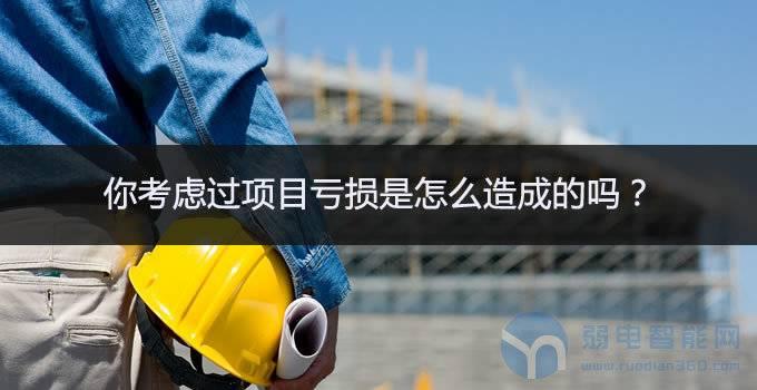 弱电工程项目亏损的14个原因,你的工程项目占了几条?